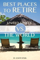 Best Places to Retire: United States Vs. the World by Joseph Spark