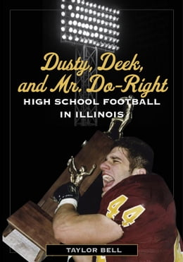 Book Dusty, Deek, and Mr. Do-Right: High School Football in Illinois by Taylor Bell