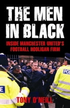 The Men In Black: Inside Manchester United's Football Hooligan Firm by Tony O'Neill