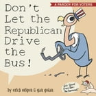 Don't Let the Republican Drive the Bus!: A Parody for Voters by Erich Origen