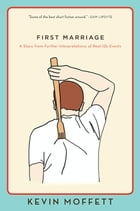 First Marriage: A Story from Further Interpretations of Real-Life Events by Kevin Moffett