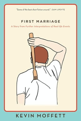 Book First Marriage: A Story from Further Interpretations of Real-Life Events by Kevin Moffett