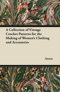 A Collection of Vintage Crochet Patterns for the Making of Women's Clothing...