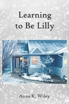 Learning to Be Lilly by Anna K. Wiley