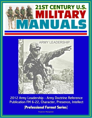 21st Century U.S. Military Manuals: 2012 Army Leadership - Army Doctrine Reference Publication FM 6-22, Character, Presence, Intellect (Professional F by Progressive Management