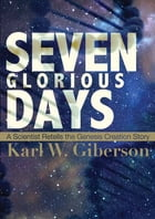 Seven Glorious Days: A Scientist Retells the Genesis Creation Story