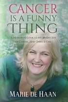 Cancer Is A Funny Thing: A Humorous Look at the Bright Side of Cancer...And There Is One by Marie deHaan