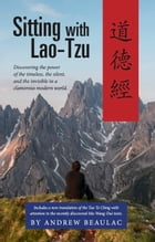 Sitting with Lao-Tzu: Discovering the Power of the Timeless, the Silent, and the Invisible in a Clamorous Modern World by Andrew Beaulac