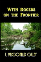 With Rogers on the Frontier by J. MacDonald Oxley