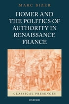 Homer and the Politics of Authority in Renaissance France by Marc Bizer