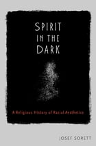 Spirit in the Dark: A Religious History of Racial Aesthetics by Josef Sorett