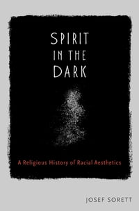 Spirit in the Dark: A Religious History of Racial Aesthetics