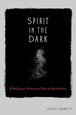 Book Spirit in the Dark: A Religious History of Racial Aesthetics by Josef Sorett