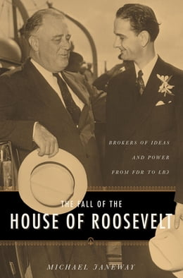 Book The Fall of the House of Roosevelt: Brokers of Ideas and Power from FDR to LBJ by Michael Janeway