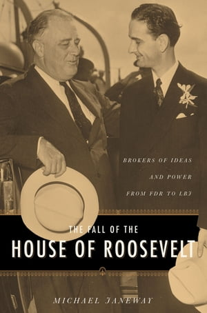 The Fall of the House of Roosevelt Brokers of Ideas and Power from FDR to LBJ