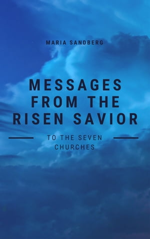 Messages from The Risen Savior To The Seven Churches by Maria Sandberg