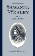 Susanna Wesley: The Complete Writings by Susanna Wesley