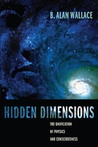 Hidden Dimensions: The Unification of Physics and Consciousness by B. Alan Wallace