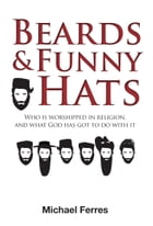 Beards and Funny Hats: Who Is Worshipped in Religion, and What God Has Got to Do With It by Michael Ferres