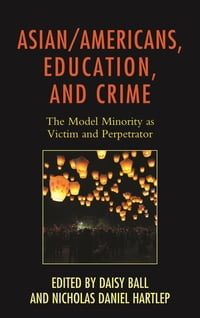 Asian/Americans, Education, and Crime: The Model Minority as Victim and Perpetrator