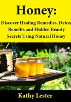 Honey: Discover Healing Remedies, Detox Benefits and Hidden Beauty Secrets Using Natural Honey by Kathy Lester