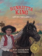 Henrietta King: Loving the Land by Mary Dodson Wade