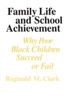 Family Life and School Achievement: Why Poor Black Children Succeed or Fail by Reginald M. Clark
