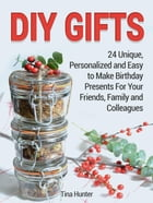 Diy Gifts: 24 Unique, Personalized and Easy to Make Birthday Presents For Your Friends, Family and Colleagues by Tina Hunter