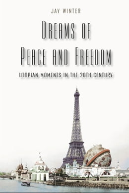 Book Dreams of Peace and Freedom: Utopian Moments in the Twentieth Century by Professor Jay Winter