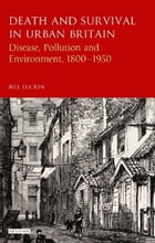 Death and Survival in Urban Britain: Disease, Pollution and Environment, 1800-1960 by Bill Luckin