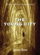 The Young City: The Unwritten Books by James Bow