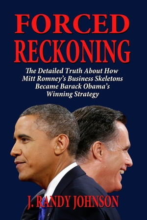 Forced Reckoning: The Detailed Truth About How Mitt Romney's Business Skeletons Became Barack Obama's Winning Strategy by J. Randy Johnson