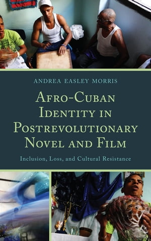 Afro-Cuban Identity in Post-Revolutionary Novel and Film Inclusion,  Loss,  and Cultural Resistance