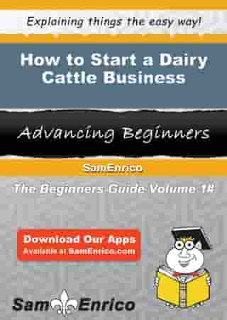 How to Start a Dairy Cattle Business: How to Start a Dairy Cattle Business by Angelica Brown