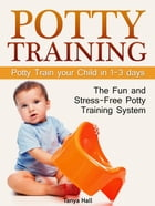 Potty Training: The Fun and Stress-Free Potty Training System. Potty Train your Child in 1-3 days by Tanya Hall