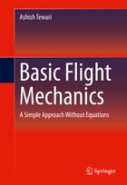 Basic Flight Mechanics: A Simple Approach Without Equations by Ashish Tewari