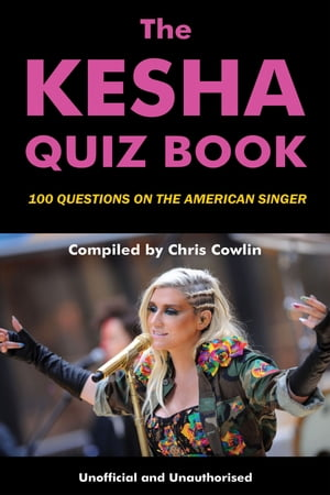 The Kesha Quiz Book: 100 Questions on the American Singer by Chris Cowlin