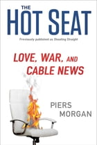 The Hot Seat: Love, War, and Cable News by Piers Morgan