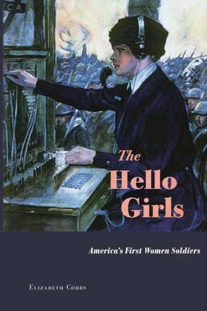 The Hello Girls America's First Women Soldiers