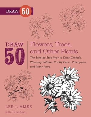 Draw 50 Flowers, Trees, and Other Plants: The Step-by-Step Way to Draw Orchids, Weeping Willows, Prickly Pears, Pineapples and Many More... by Lee J. Ames
