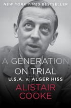 A Generation on Trial: U.S.A. v. Alger Hiss by Alistair Cooke
