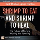 Shrimp to Eat and Shrimp to Heal: The Future of Shrimp Fishing and Farming by Jack Rudloe