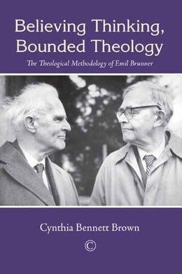 Book Believing Thinking, Bounded Theology: The Theological Methodology of Emil Brunner by Bennett Brown, Cynthia