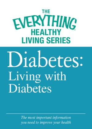 Diabetes: Living with Diabetes The most important information you need to improve your health
