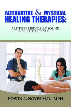 Alternative & Mystical Healing Therapies: Are They Medically Sound & Spiritually Safe??