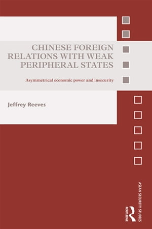 Chinese Foreign Relations with Weak Peripheral States Asymmetrical Economic Power and Insecurity