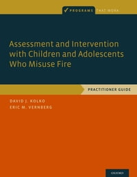 Assessment and Intervention with Children and Adolescents Who Misuse Fire: Practitioner Guide