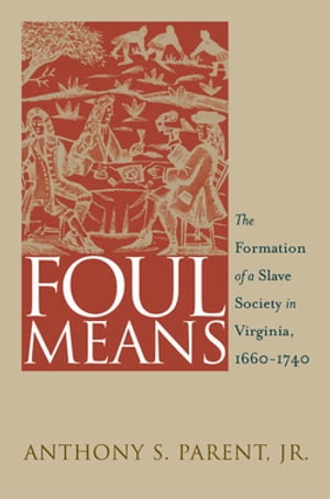 Foul Means The Formation of a Slave Society in Virginia,  1660-1740