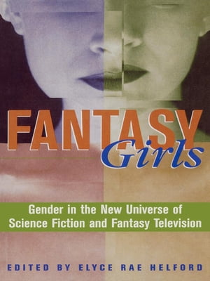 Fantasy Girls: Gender in the New Universe of Science Fiction and Fantasy Television by Elyce Rae Helford