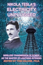 Nikola Tesla's Electricity Unplugged: Wireless Transmission of Power as the Master of Lightning Intended by Tom Valone Ph.D.